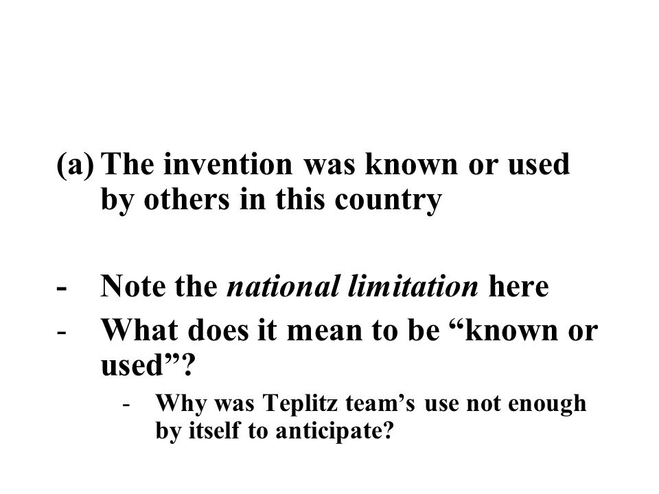 "(a)The invention was known or used by others in this country -Note the national limitation here -What does it mean to be ""known or used""? -Why was Tep"