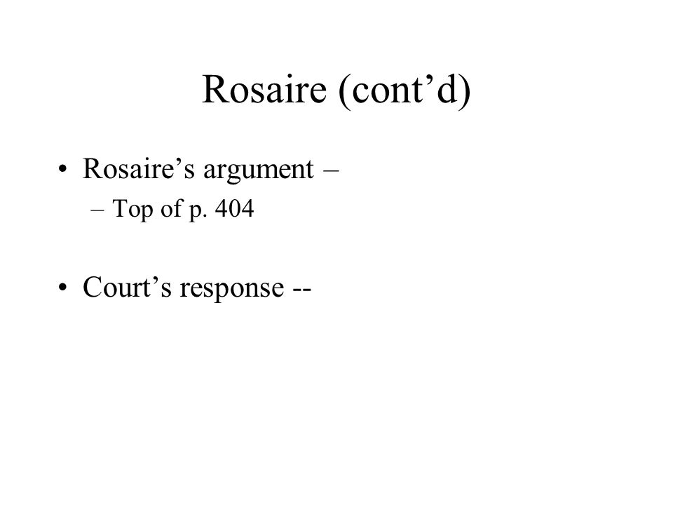 Rosaire (cont'd) Rosaire's argument – –Top of p. 404 Court's response --