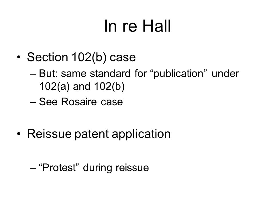 "In re Hall Section 102(b) case –But: same standard for ""publication"" under 102(a) and 102(b) –See Rosaire case Reissue patent application –""Protest"" d"