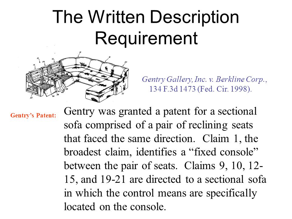 The Written Description Requirement Gentry Gallery, Inc. v. Berkline Corp., 134 F.3d 1473 (Fed. Cir. 1998). Gentry was granted a patent for a sectiona