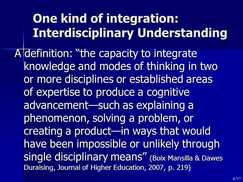 One kind of integration: Interdisciplinary Understanding A definition: the capacity to integrate knowledge and modes of thinking in two or more disciplines or established areas of expertise to produce a cognitive advancement—such as explaining a phenomenon, solving a problem, or creating a product—in ways that would have been impossible or unlikely through single disciplinary means (Boix Mansilla & Dawes Duraising, Journal of Higher Education, 2007, p.