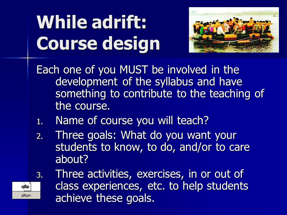 While adrift: Course design Each one of you MUST be involved in the development of the syllabus and have something to contribute to the teaching of the course.