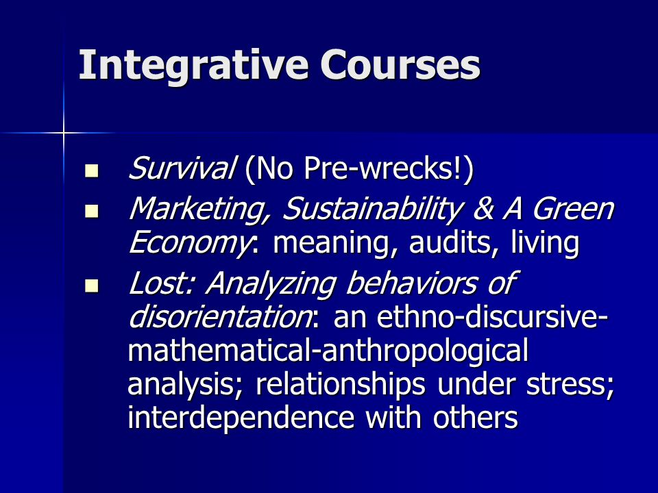 Integrative Courses Survival (No Pre-wrecks!) Survival (No Pre-wrecks!) Marketing, Sustainability & A Green Economy: meaning, audits, living Marketing, Sustainability & A Green Economy: meaning, audits, living Lost: Analyzing behaviors of disorientation: an ethno-discursive- mathematical-anthropological analysis; relationships under stress; interdependence with others Lost: Analyzing behaviors of disorientation: an ethno-discursive- mathematical-anthropological analysis; relationships under stress; interdependence with others
