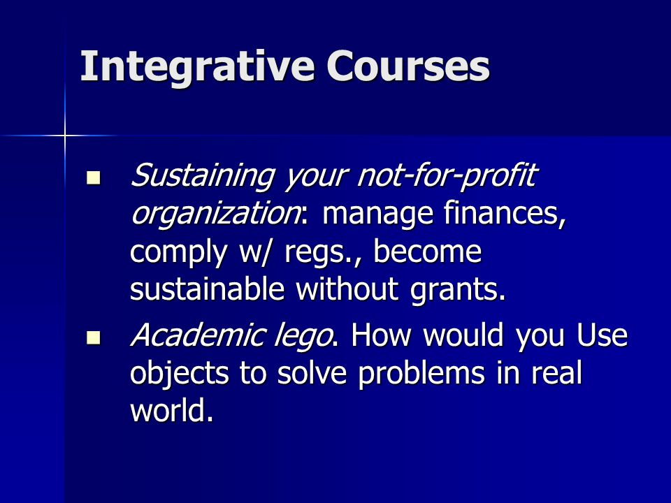 Integrative Courses Sustaining your not-for-profit organization: manage finances, comply w/ regs., become sustainable without grants.