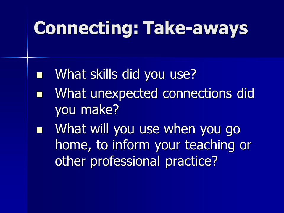 Connecting: Take-aways What skills did you use. What skills did you use.