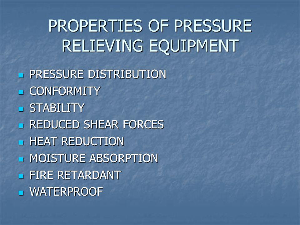 PROPERTIES OF PRESSURE RELIEVING EQUIPMENT PRESSURE DISTRIBUTION PRESSURE DISTRIBUTION CONFORMITY CONFORMITY STABILITY STABILITY REDUCED SHEAR FORCES REDUCED SHEAR FORCES HEAT REDUCTION HEAT REDUCTION MOISTURE ABSORPTION MOISTURE ABSORPTION FIRE RETARDANT FIRE RETARDANT WATERPROOF WATERPROOF