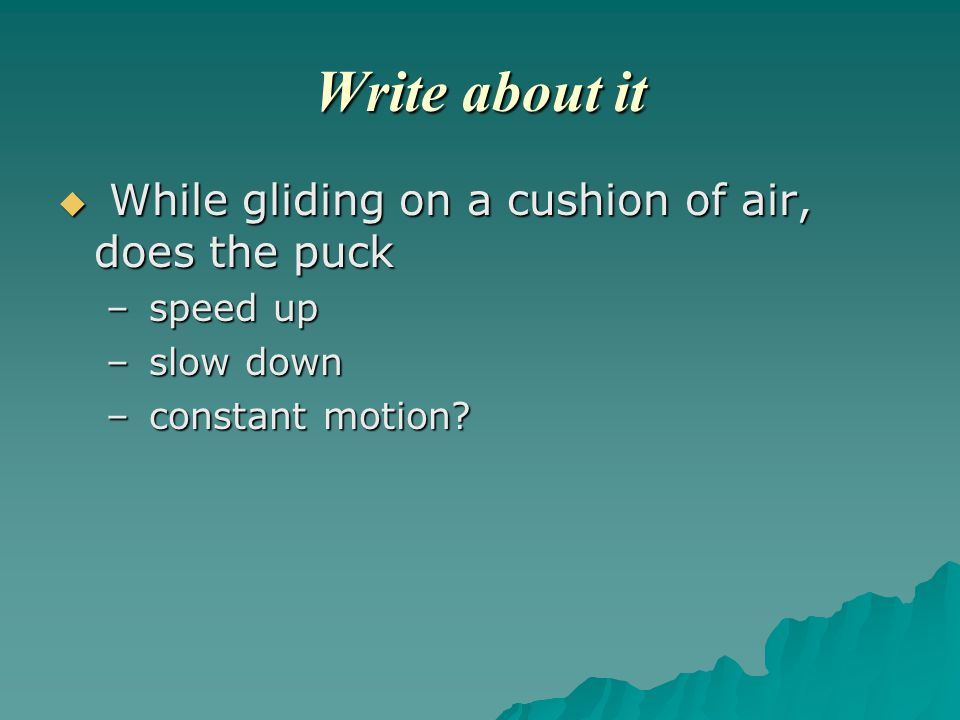 Write about it  While gliding on a cushion of air, does the puck – speed up – slow down – constant motion