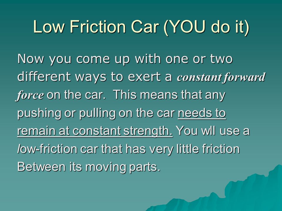 Low Friction Car (YOU do it) Now you come up with one or two different ways to exert a constant forward force on the car.