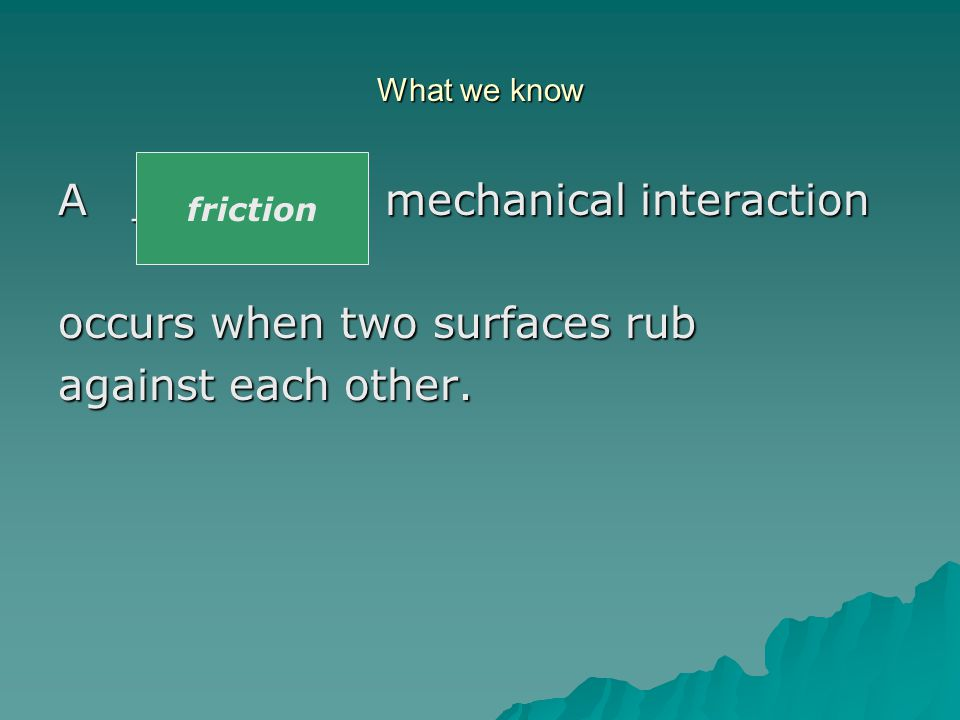 What we know A ______ mechanical interaction occurs when an object moves through fluid like a gas or a liquid, and the fluid resists the object's motion.