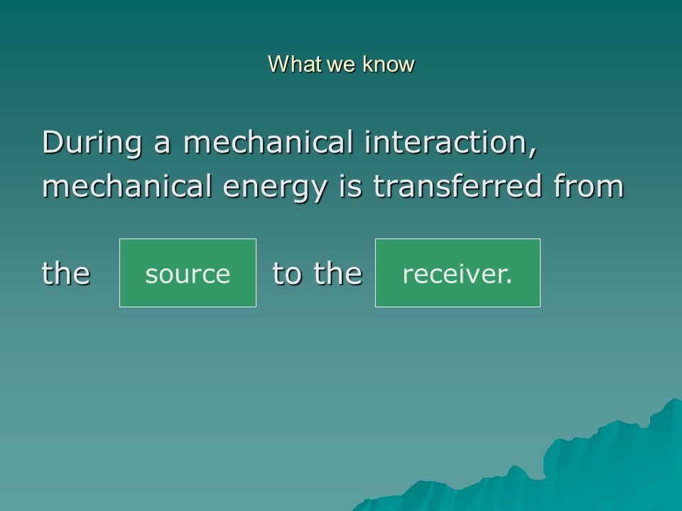 What we know During a mechanical interaction, mechanical energy is transferred from the _____ to the ______.