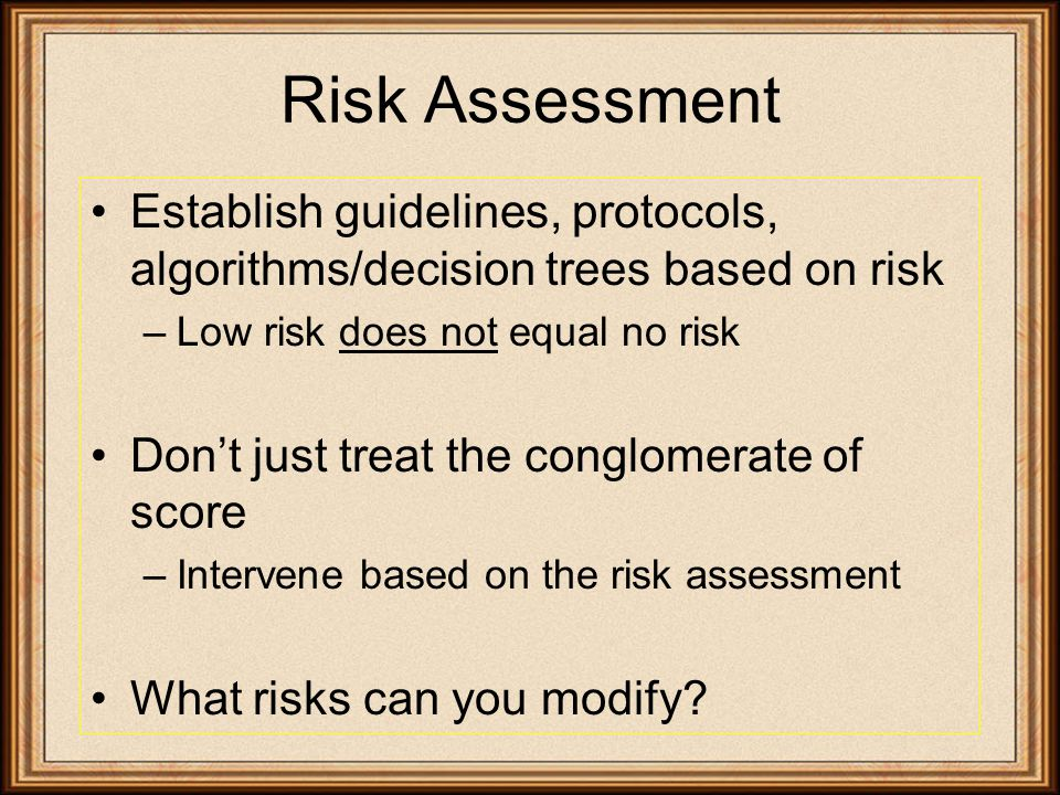 Risk Assessment Establish guidelines, protocols, algorithms/decision trees based on risk –Low risk does not equal no risk Don't just treat the conglomerate of score –Intervene based on the risk assessment What risks can you modify