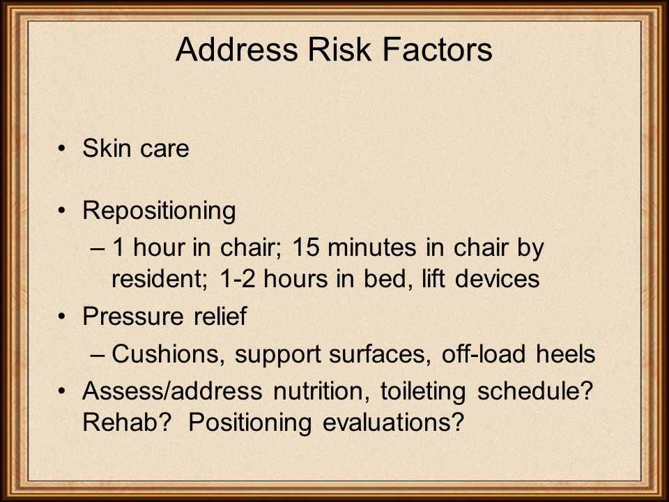 Address Risk Factors Skin care Repositioning –1 hour in chair; 15 minutes in chair by resident; 1-2 hours in bed, lift devices Pressure relief –Cushions, support surfaces, off-load heels Assess/address nutrition, toileting schedule.