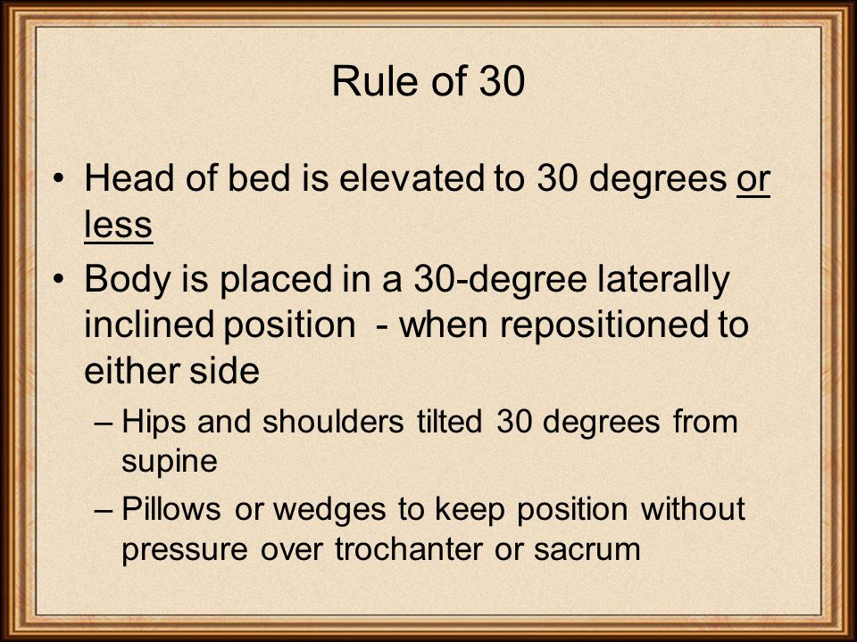 Rule of 30 Head of bed is elevated to 30 degrees or less Body is placed in a 30-degree laterally inclined position - when repositioned to either side –Hips and shoulders tilted 30 degrees from supine –Pillows or wedges to keep position without pressure over trochanter or sacrum