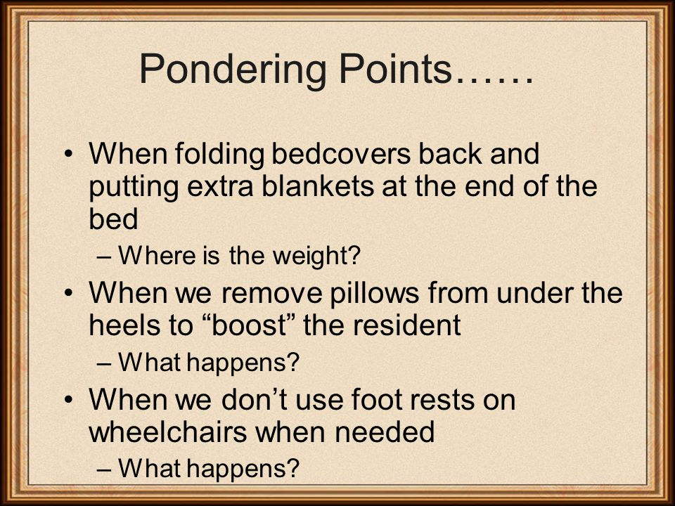 Pondering Points…… When folding bedcovers back and putting extra blankets at the end of the bed –Where is the weight.
