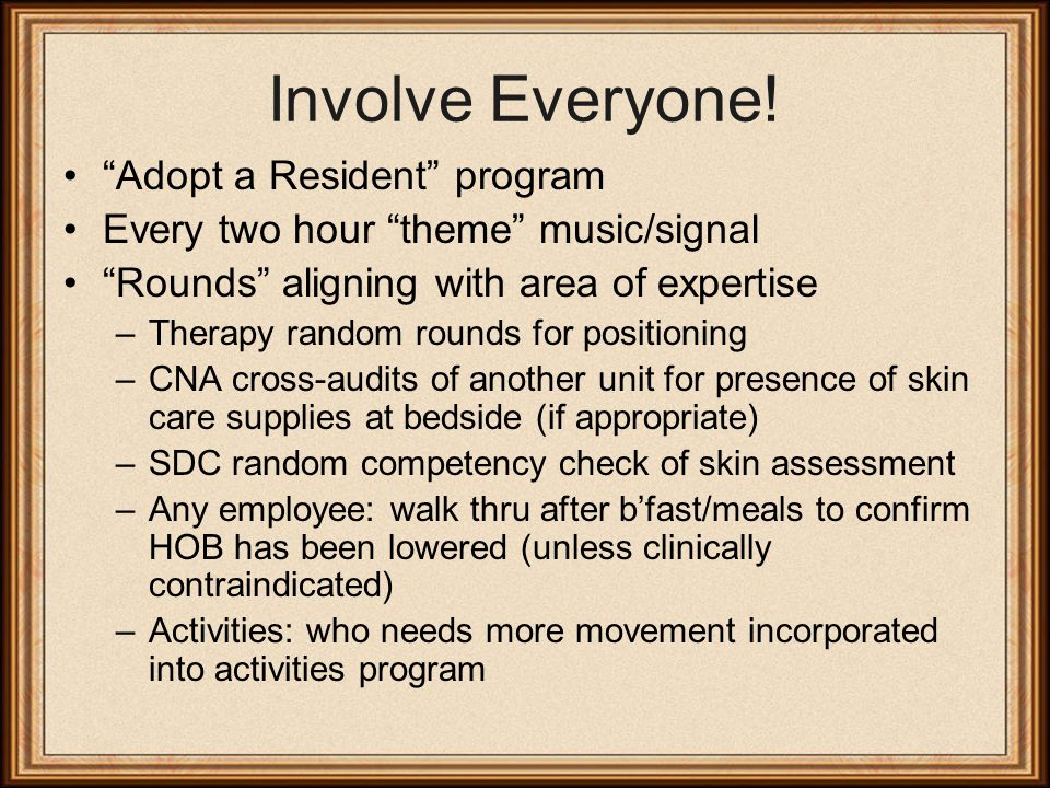 """Involve Everyone! """"Adopt a Resident"""" program Every two hour """"theme"""" music/signal """"Rounds"""" aligning with area of expertise –Therapy random rounds for p"""