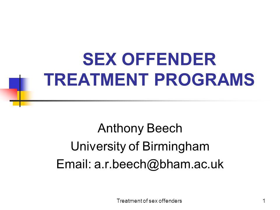 Treatment of sex offenders1 SEX OFFENDER TREATMENT PROGRAMS Anthony Beech University of Birmingham Email: a.r.beech@bham.ac.uk