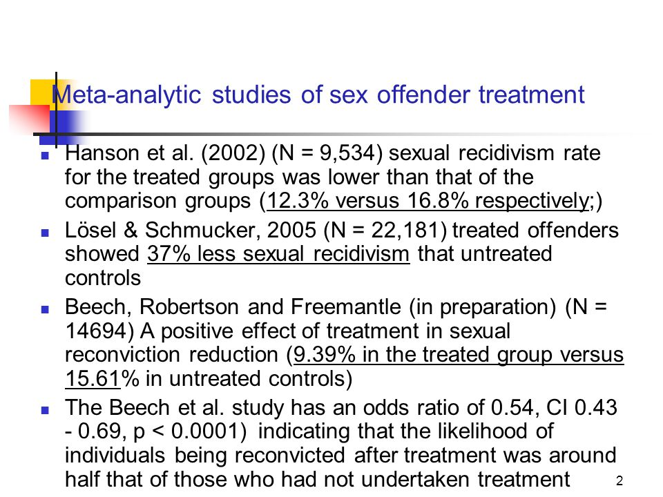 Meta-analytic studies of sex offender treatment Hanson et al. (2002) (N = 9,534) sexual recidivism rate for the treated groups was lower than that of