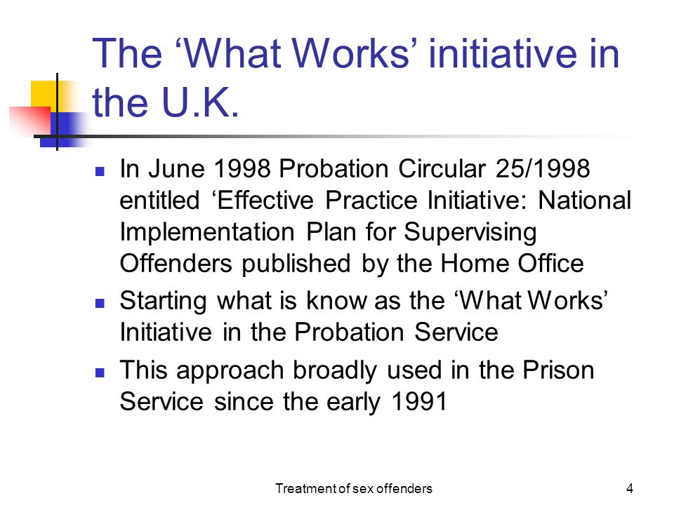 Treatment of sex offenders4 The 'What Works' initiative in the U.K. In June 1998 Probation Circular 25/1998 entitled 'Effective Practice Initiative: N