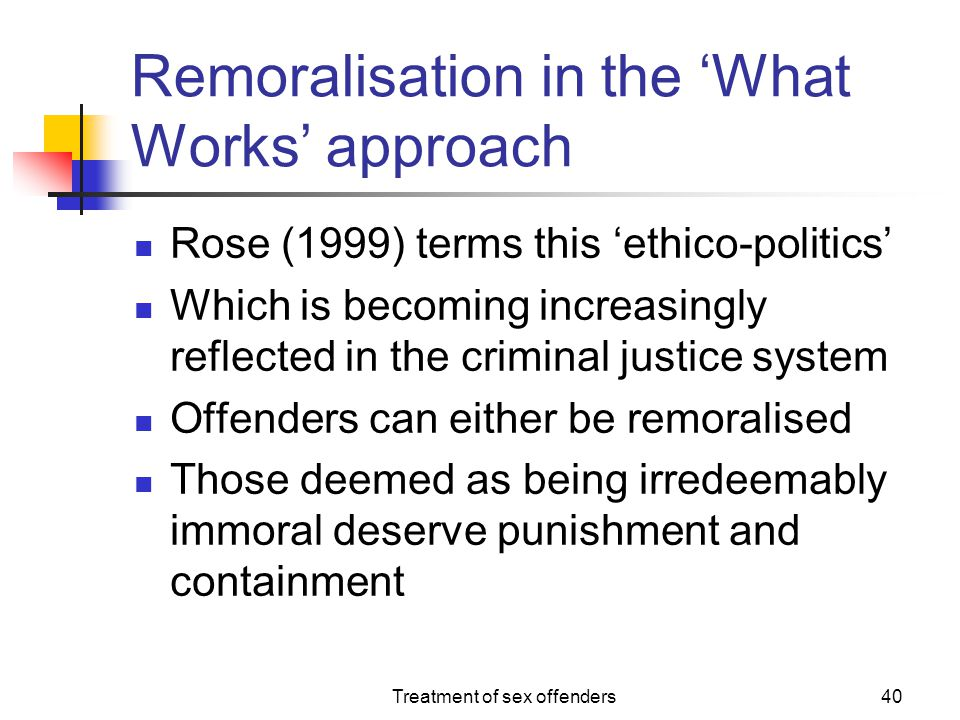 Treatment of sex offenders40 Remoralisation in the 'What Works' approach Rose (1999) terms this 'ethico-politics' Which is becoming increasingly refle