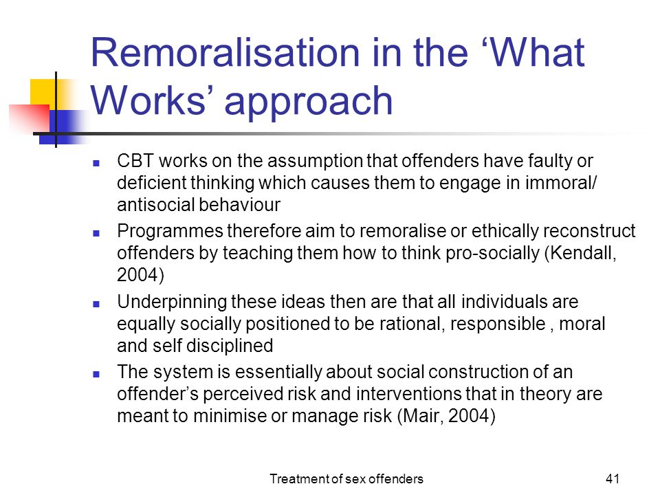 Treatment of sex offenders41 Remoralisation in the 'What Works' approach CBT works on the assumption that offenders have faulty or deficient thinking