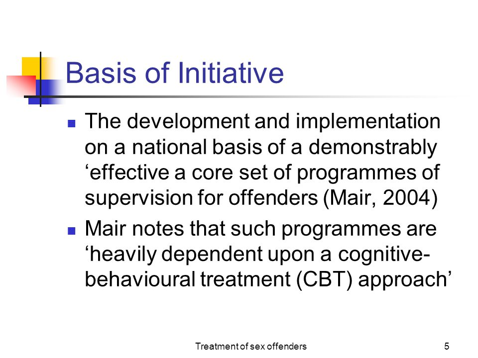 Treatment of sex offenders26 Schema Focussed Interventions Adopting a schema-based model of cognition in sexual assault leads to a treatment response that is targeted at the level of intermediate and core beliefs held by the offender (Mann & Beech, 2003) Excellent cognitive and experiential therapy techniques have been developed to address this level of cognition (e.g.