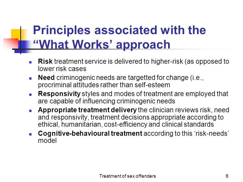 """Treatment of sex offenders6 Principles associated with the """"What Works' approach Risk treatment service is delivered to higher-risk (as opposed to low"""