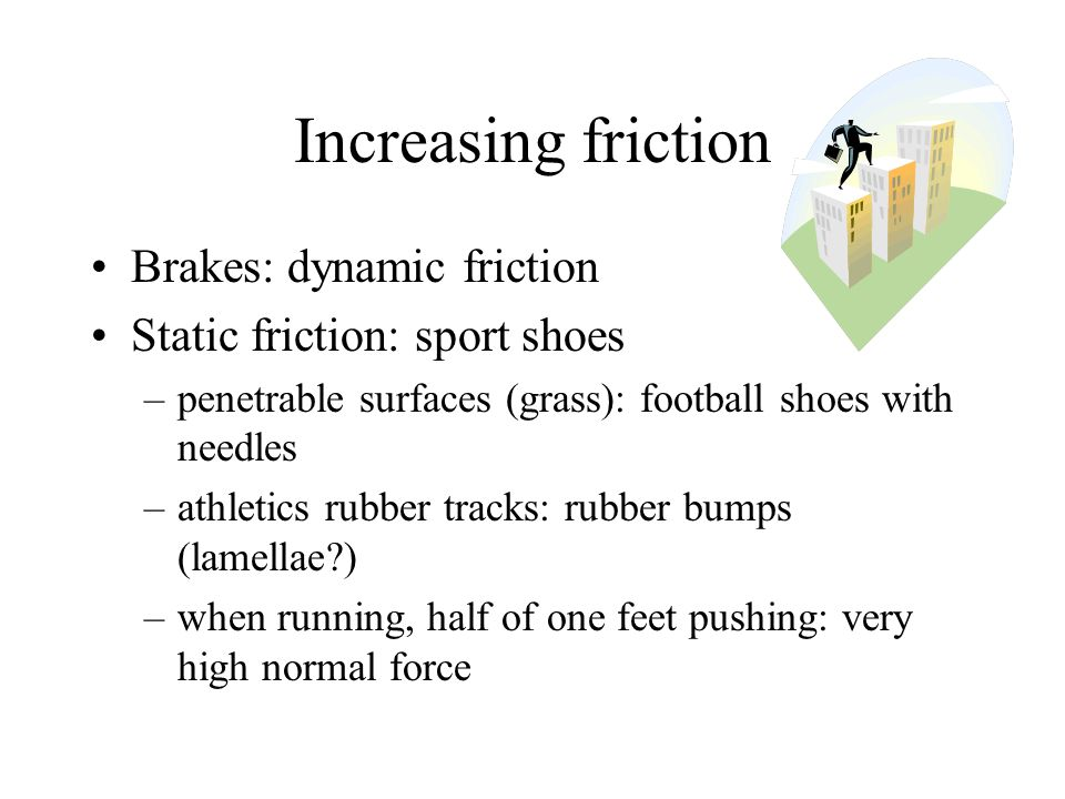 Increasing friction Brakes: dynamic friction Static friction: sport shoes –penetrable surfaces (grass): football shoes with needles –athletics rubber