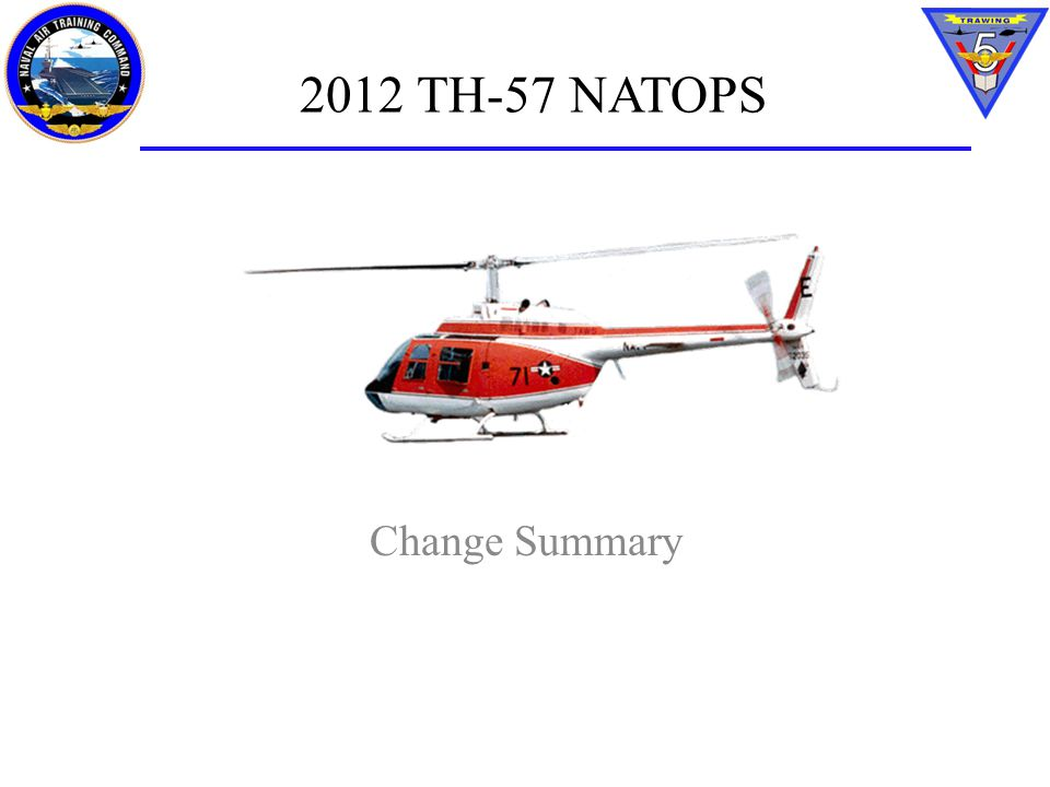 TH-57 NATOPS Change summary TH-57 NATOPS Conference – Conducted May 2012 – Approx.