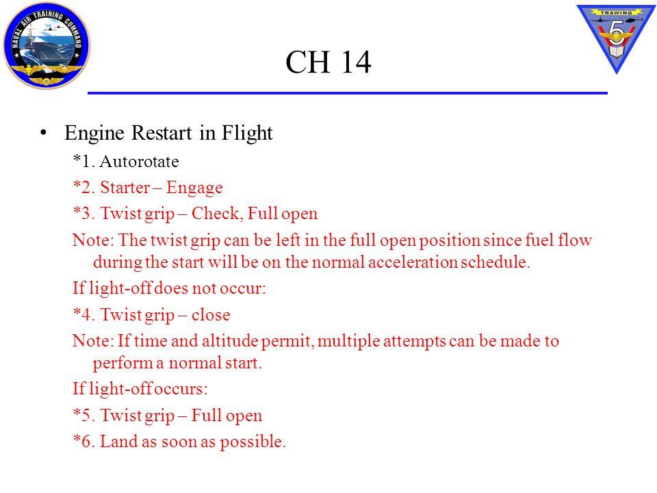 CH 14 Engine Restart in Flight *1. Autorotate *2. Starter – Engage *3. Twist grip – Check, Full open Note: The twist grip can be left in the full open