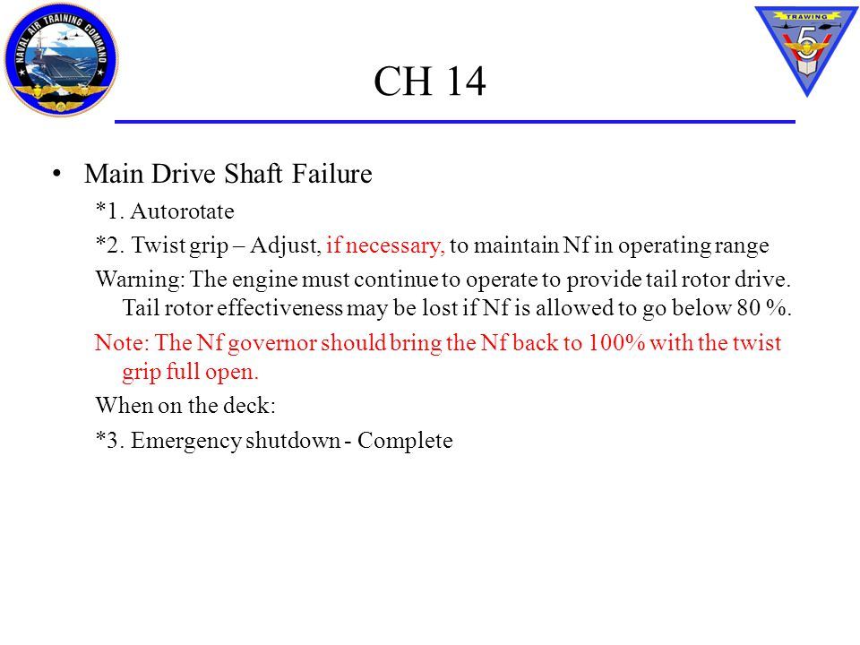 CH 14 Main Drive Shaft Failure *1. Autorotate *2. Twist grip – Adjust, if necessary, to maintain Nf in operating range Warning: The engine must contin