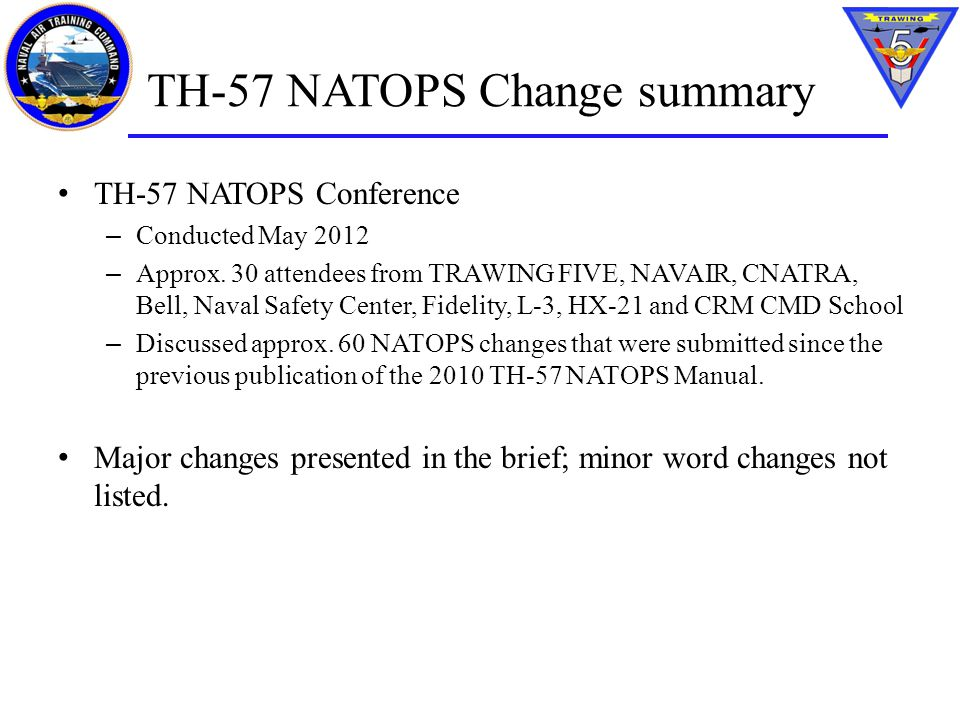TH-57 NATOPS Change summary TH-57 NATOPS Conference – Conducted May 2012 – Approx. 30 attendees from TRAWING FIVE, NAVAIR, CNATRA, Bell, Naval Safety
