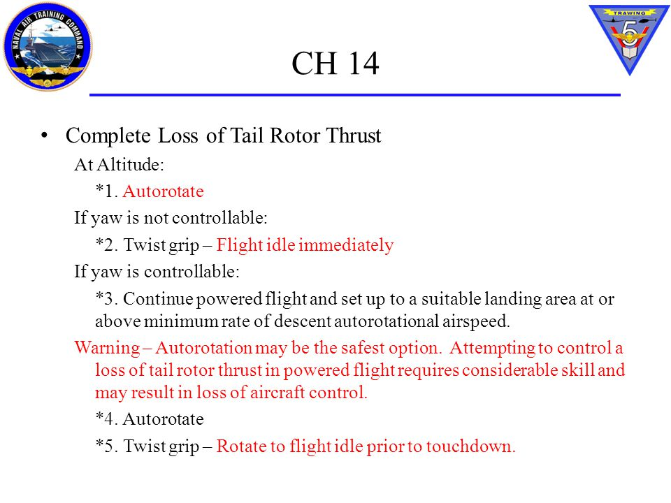 CH 14 Complete Loss of Tail Rotor Thrust At Altitude: *1. Autorotate If yaw is not controllable: *2. Twist grip – Flight idle immediately If yaw is co