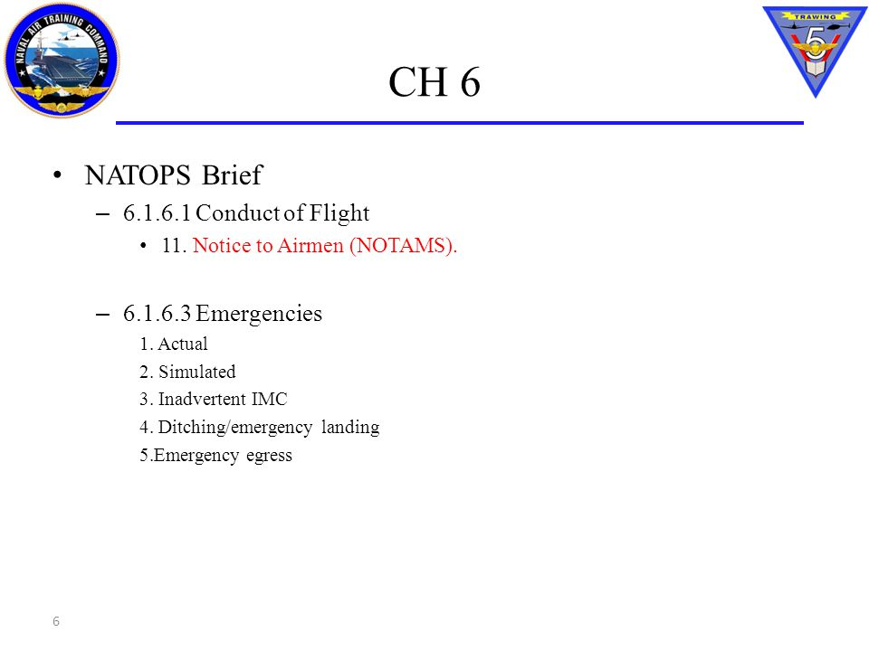 CH 6 NATOPS Brief – 6.1.6.1 Conduct of Flight 11. Notice to Airmen (NOTAMS). – 6.1.6.3 Emergencies 1. Actual 2. Simulated 3. Inadvertent IMC 4. Ditchi