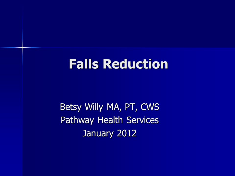 Falls Reduction Betsy Willy MA, PT, CWS Pathway Health Services January 2012