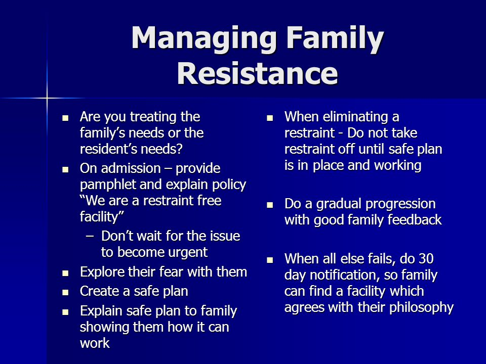 Managing Family Resistance Are you treating the family's needs or the resident's needs.