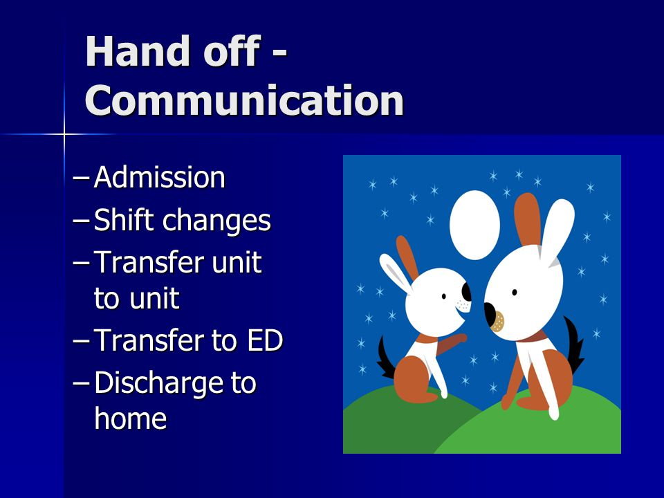 Hand off - Communication –Admission –Shift changes –Transfer unit to unit –Transfer to ED –Discharge to home