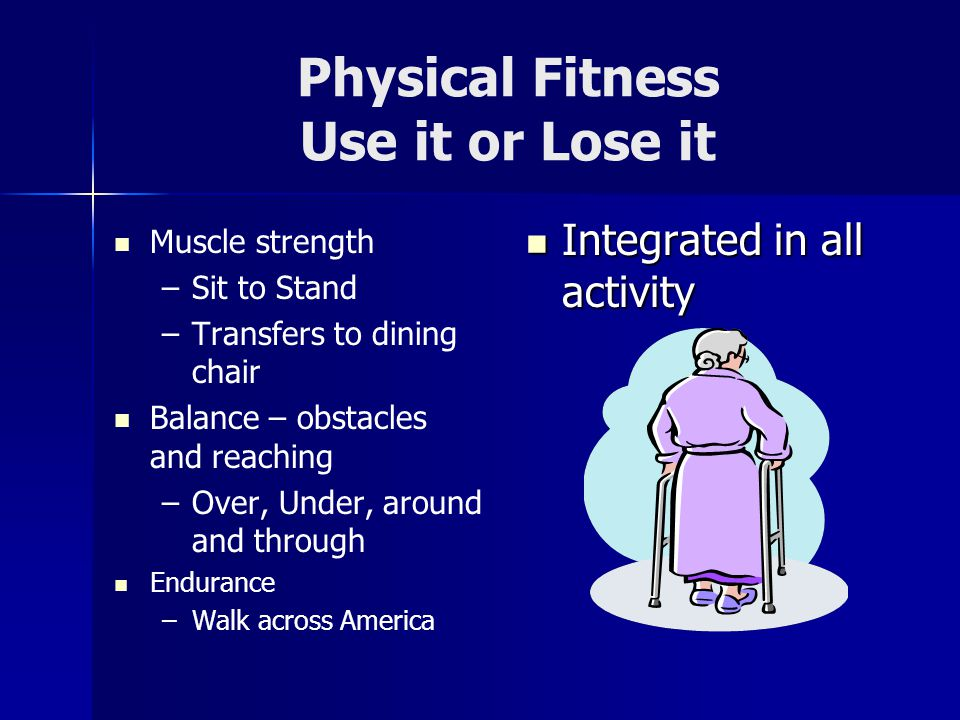 Physical Fitness Use it or Lose it Muscle strength – –Sit to Stand – –Transfers to dining chair Balance – obstacles and reaching – –Over, Under, around and through Endurance – –Walk across America Integrated in all activity Integrated in all activity