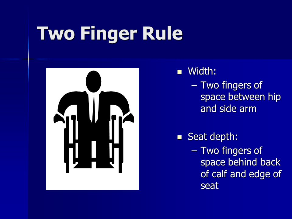 Two Finger Rule Width: Width: –Two fingers of space between hip and side arm Seat depth: Seat depth: –Two fingers of space behind back of calf and edge of seat