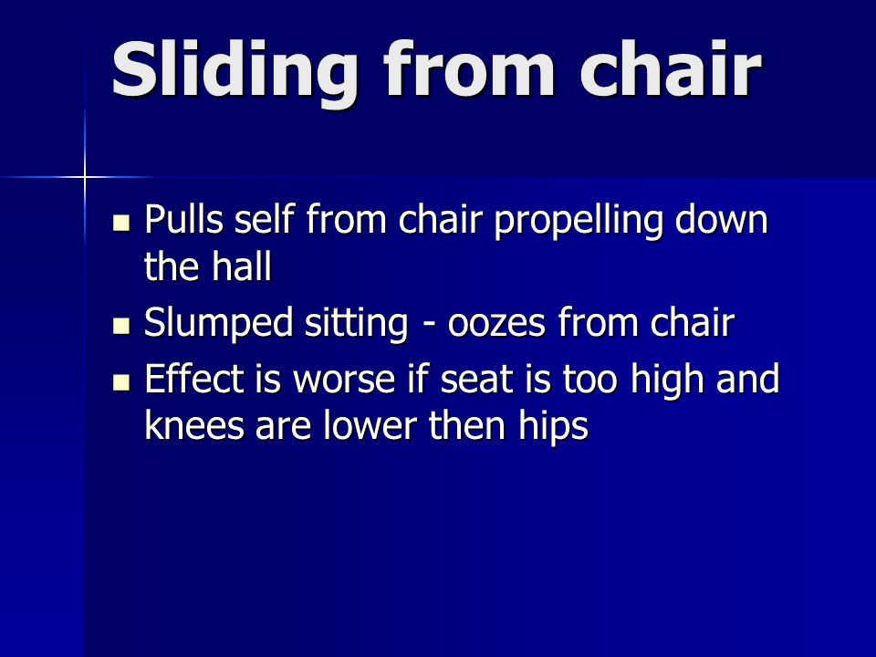 Sliding from chair Pulls self from chair propelling down the hall Pulls self from chair propelling down the hall Slumped sitting - oozes from chair Slumped sitting - oozes from chair Effect is worse if seat is too high and knees are lower then hips Effect is worse if seat is too high and knees are lower then hips