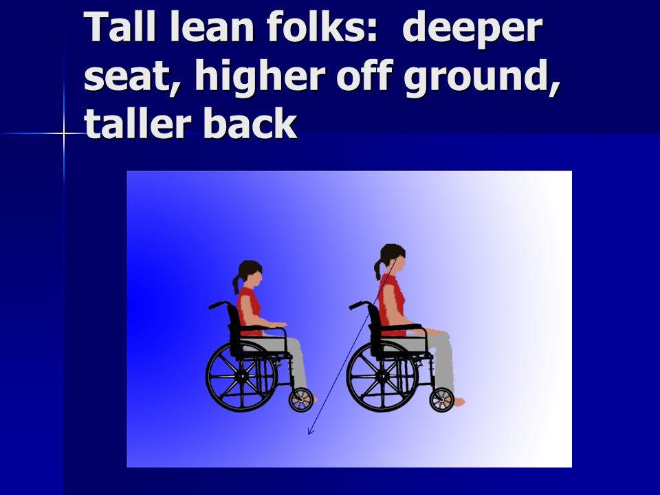 Tall lean folks: deeper seat, higher off ground, taller back