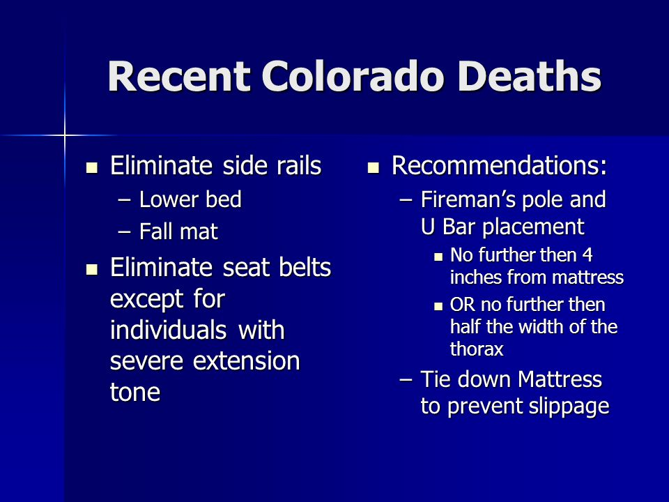 Recent Colorado Deaths Eliminate side rails Eliminate side rails –Lower bed –Fall mat Eliminate seat belts except for individuals with severe extension tone Eliminate seat belts except for individuals with severe extension tone Recommendations: Recommendations: –Fireman's pole and U Bar placement No further then 4 inches from mattress OR no further then half the width of the thorax –Tie down Mattress to prevent slippage