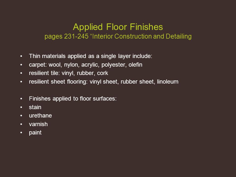 Applied Floor Finishes pages 231-245 Interior Construction and Detailing Thin materials applied as a single layer include: carpet: wool, nylon, acrylic, polyester, olefin resilient tile: vinyl, rubber, cork resilient sheet flooring: vinyl sheet, rubber sheet, linoleum Finishes applied to floor surfaces: stain urethane varnish paint