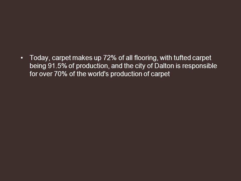 Today, carpet makes up 72% of all flooring, with tufted carpet being 91.5% of production, and the city of Dalton is responsible for over 70% of the world s production of carpet.