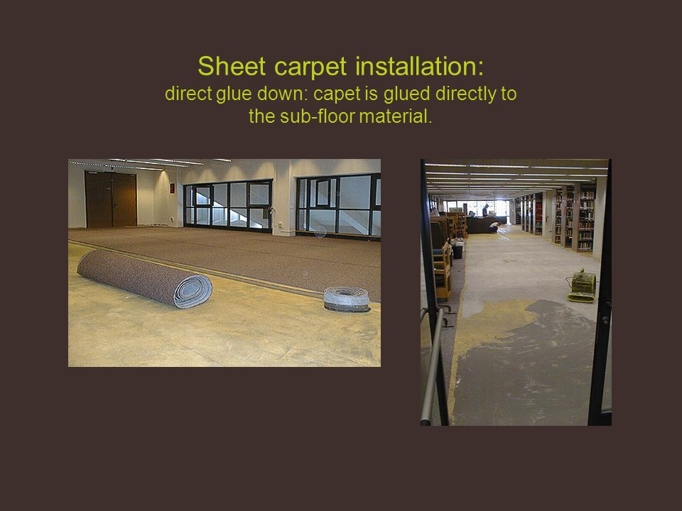 Sheet carpet installation: direct glue down: capet is glued directly to the sub-floor material.
