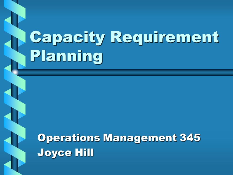 Capacity Requirement Planning Operations Management 345 Joyce Hill