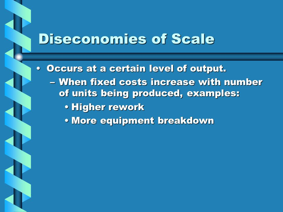 Diseconomies of Scale Occurs at a certain level of output.Occurs at a certain level of output. –When fixed costs increase with number of units being p