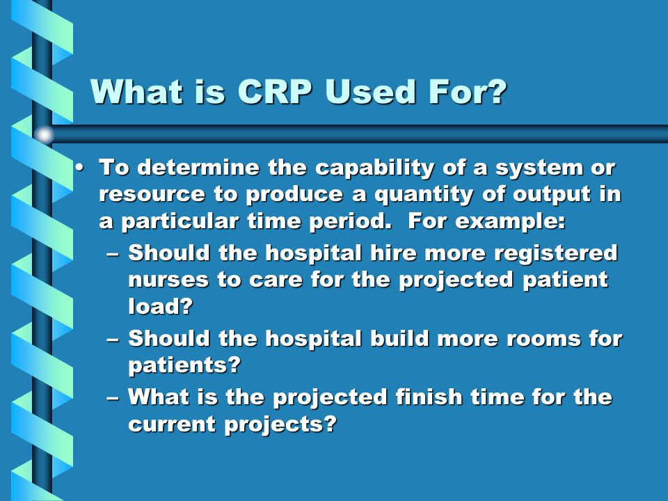 What is CRP Used For? To determine the capability of a system or resource to produce a quantity of output in a particular time period. For example:To