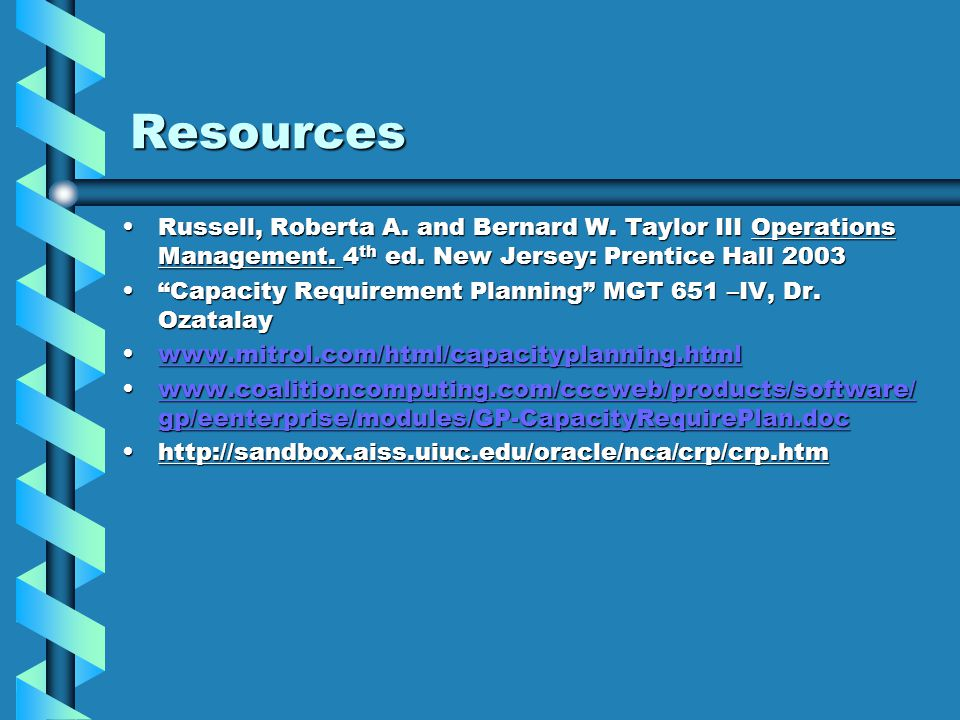 Resources Russell, Roberta A. and Bernard W. Taylor III Operations Management. 4 th ed. New Jersey: Prentice Hall 2003Russell, Roberta A. and Bernard
