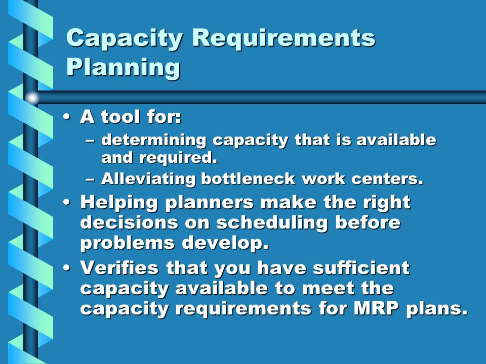 Capacity Requirements Planning A tool for:A tool for: –determining capacity that is available and required. –Alleviating bottleneck work centers. Help