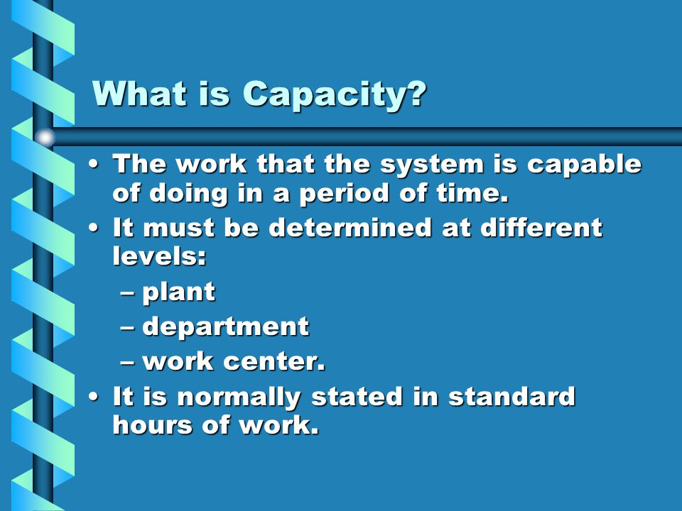 What is Capacity? The work that the system is capable of doing in a period of time.The work that the system is capable of doing in a period of time. I